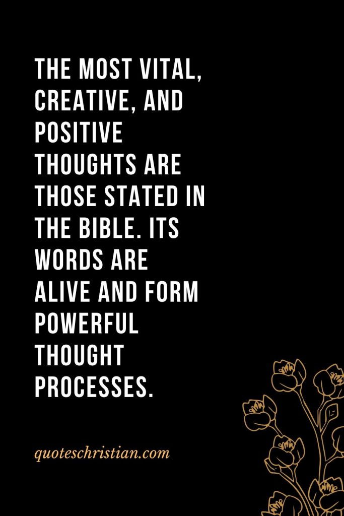 Quotes about the Bible (2): The most vital, creative, and positive thoughts are those stated in the Bible. Its words are alive and form powerful thought processes.