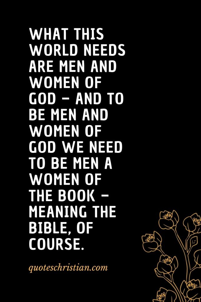Quotes about the Bible (21): What this world needs are men and women of God – and to be men and women of God we need to be men a women of the Book – meaning the Bible, of course.