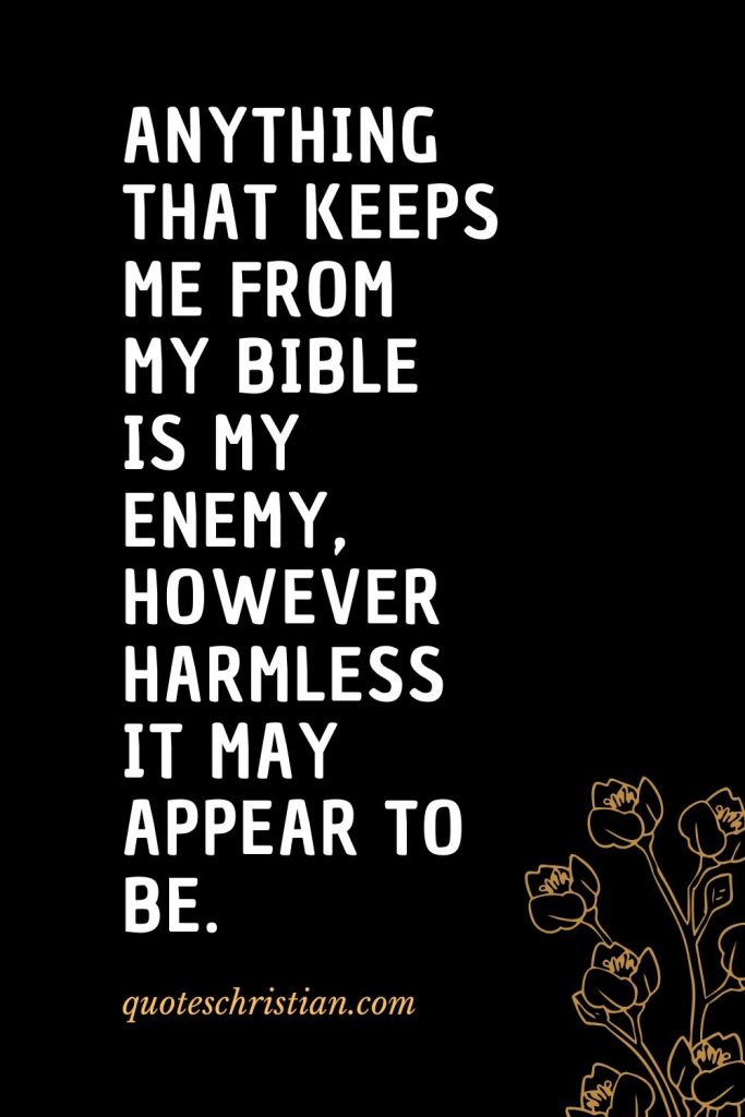 Quotes about the Bible (24): Anything that keeps me from my Bible is my enemy, however harmless it may appear to be.
