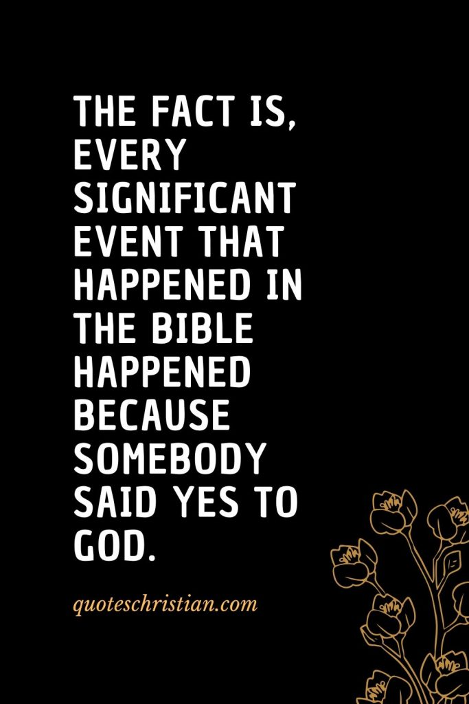 Quotes about the Bible (25): The fact is, every significant event that happened in the Bible happened because somebody said yes to God.