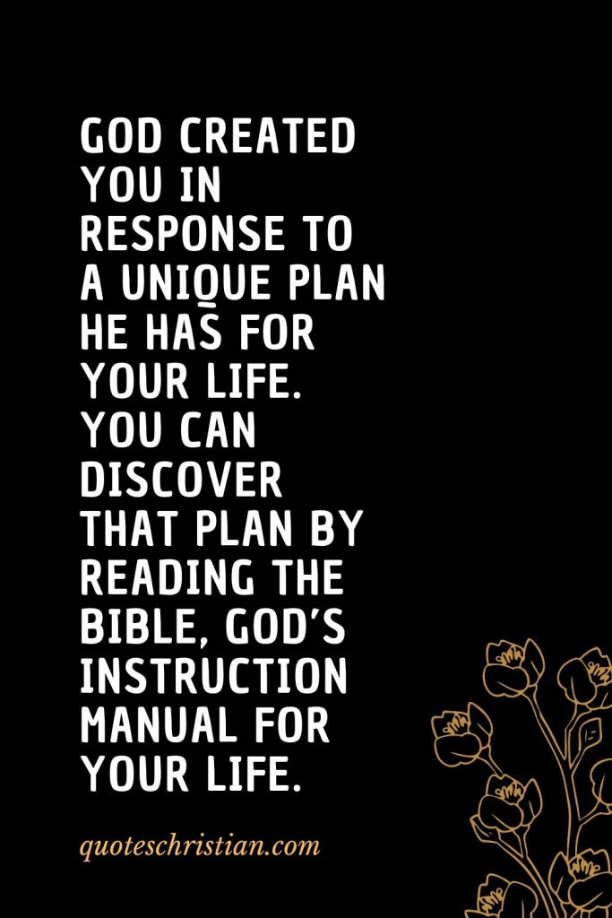 Quotes about the Bible (28): God created you in response to a unique plan He has for your life. You can discover that plan by reading the Bible, God's instruction manual for your life.