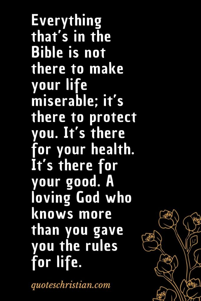 Quotes about the Bible (29): Everything that's in the Bible is not there to make your life miserable; it's there to protect you. It's there for your health. It's there for your good. A loving God who knows more than you gave you the rules for life.