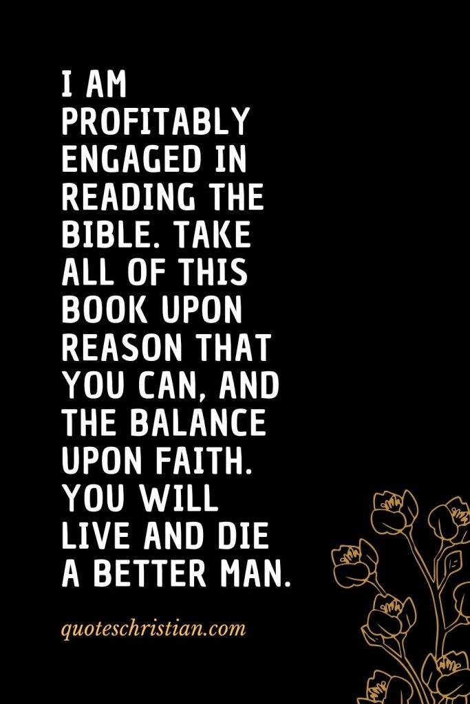 Quotes about the Bible (34): I am profitably engaged in reading the Bible. Take all of this Book upon reason that you can, and the balance upon faith. You will live and die a better man.