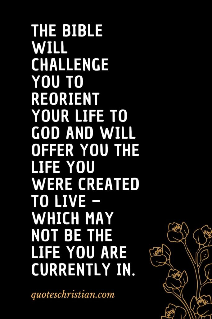 Quotes about the Bible (35): The Bible will challenge you to reorient your life to God and will offer you the life you were created to live - which may not be the life you are currently in.