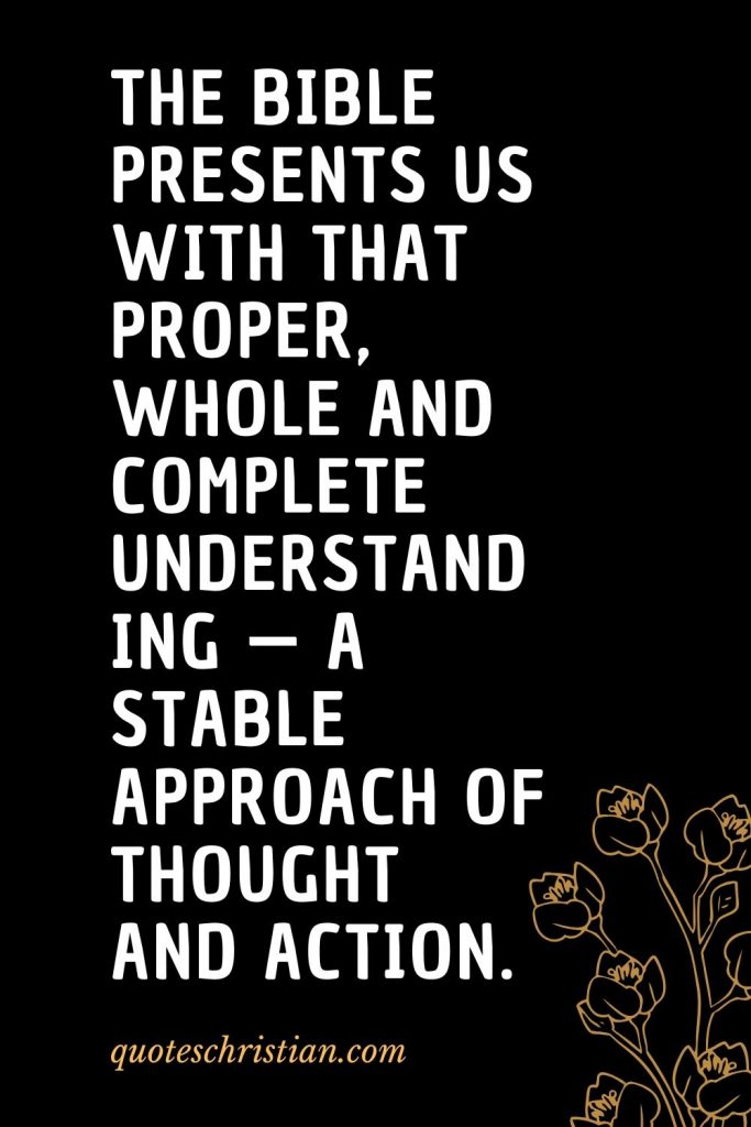 Quotes about the Bible (36): The Bible presents us with that proper, whole and complete understanding — a stable approach of thought and action.