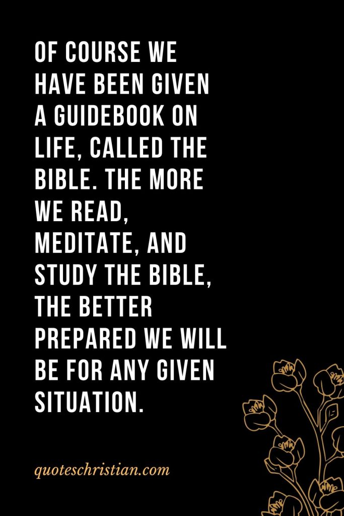 Quotes about the Bible (4): Of course we have been given a guidebook on life, called the Bible. The more we read, meditate, and study the Bible, the better prepared we will be for any given situation.