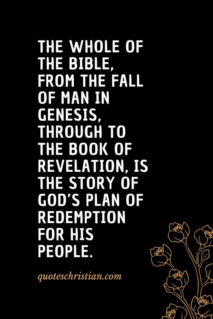 Quotes about the Bible (40): The whole of the Bible, from the fall of man in Genesis, through to the book of Revelation, is the story of God's plan of redemption for His people.