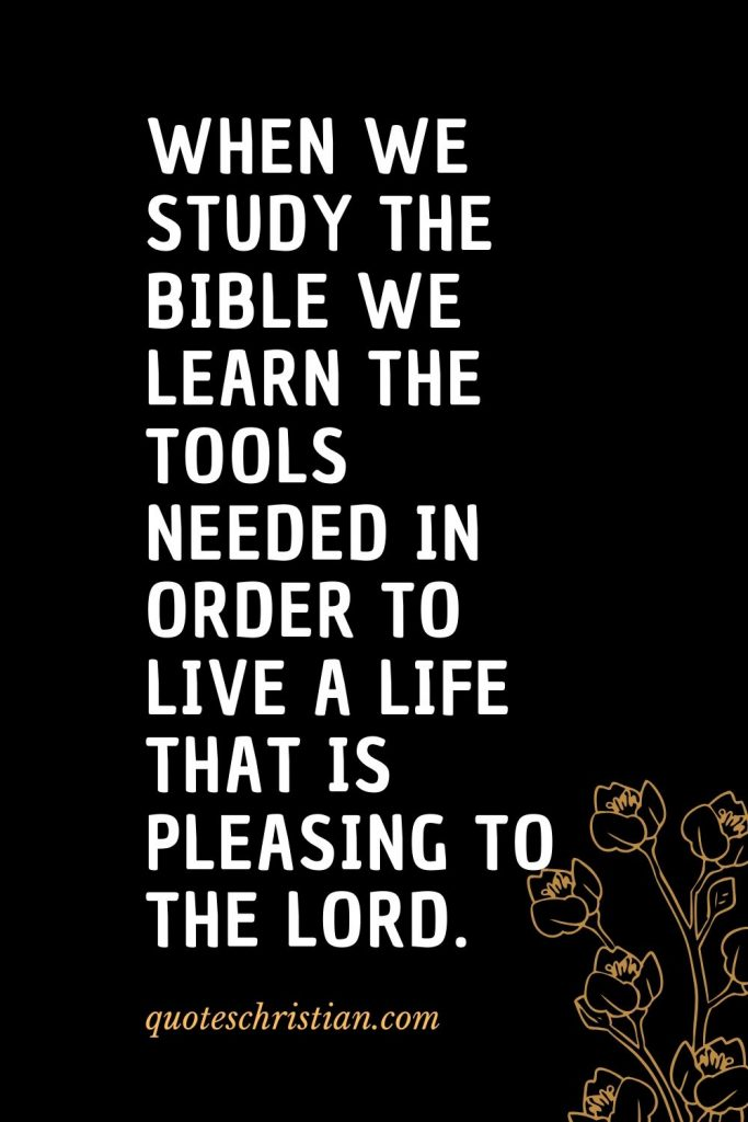 Quotes about the Bible (42): When we study the Bible we learn the tools needed in order to live a life that is pleasing to the Lord.