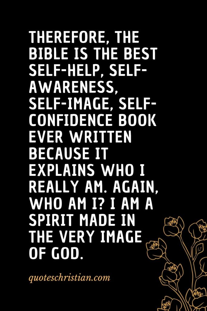 Quotes about the Bible (43): Therefore, the Bible is the best self-help, self-awareness, self-image, self-confidence book ever written because it explains who I really am. Again, who am I? I am a spirit made in the very image of God.