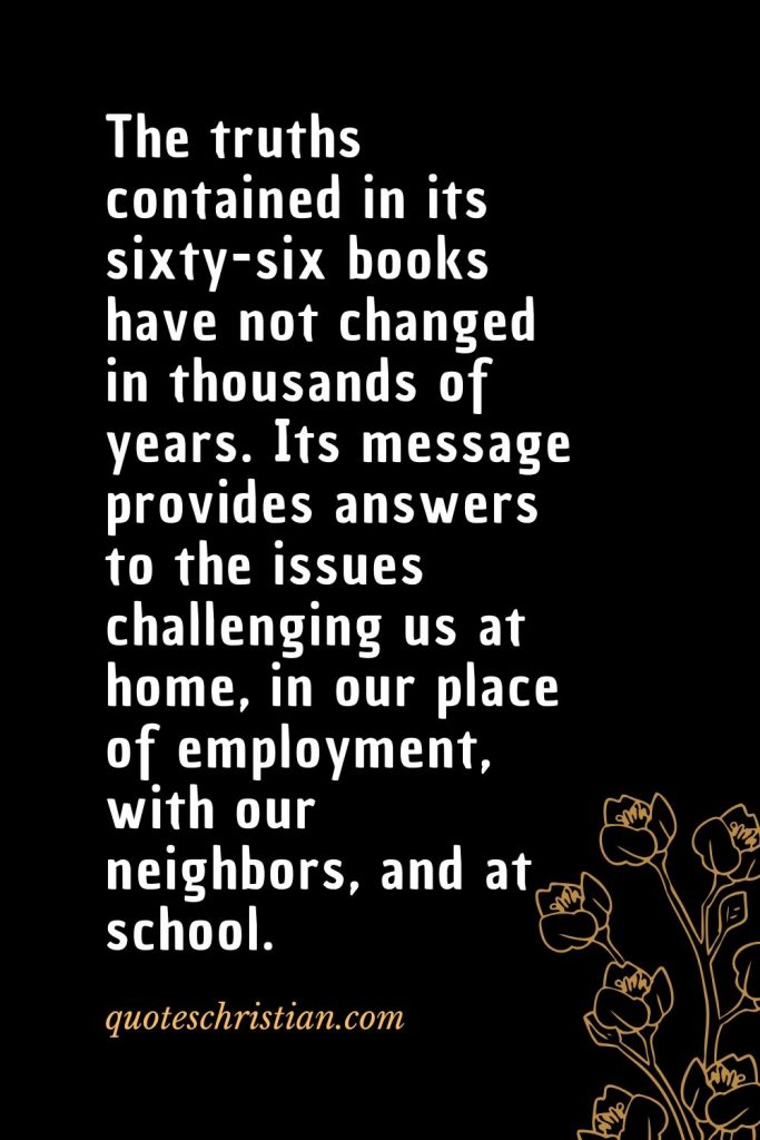 Quotes about the Bible (45): The truths contained in its sixty-six books have not changed in thousands of years. Its message provides answers to the issues challenging us at home, in our place of employment, with our neighbors, and at school.