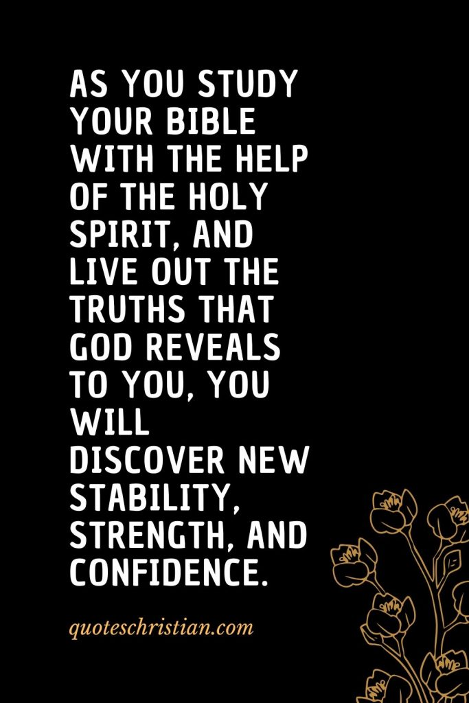Quotes about the Bible (46): As you study your Bible with the help of the Holy Spirit, and live out the truths that God reveals to you, you will discover new stability, strength, and confidence.