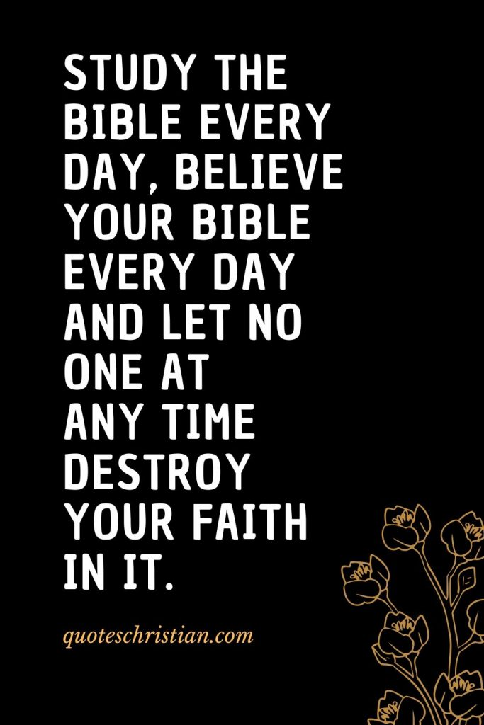 Quotes about the Bible (48): Study the Bible every day, believe your Bible every day and let no one at any time destroy your faith in it.