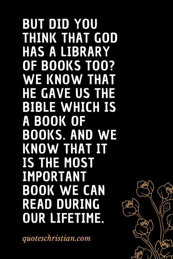 Quotes about the Bible (49): But did you think that God has a library of books too? We know that He gave us the Bible which is a book of books. And we know that it is the most important book we can read during our lifetime.