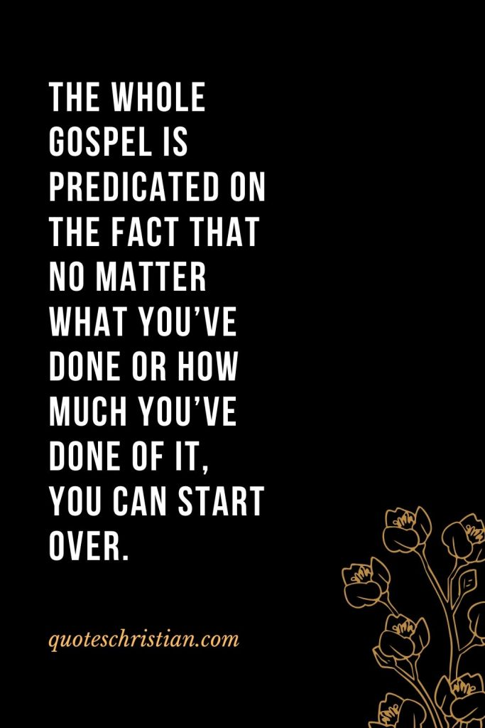Quotes about the Bible (5): The whole Gospel is predicated on the fact that no matter what you've done or how much you've done of it, you can start over.