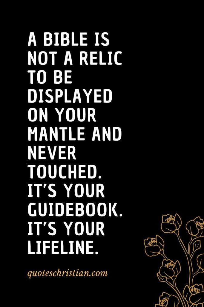 Quotes about the Bible (53): A Bible is not a relic to be displayed on your mantle and never touched. It's your guidebook. It's your lifeline.