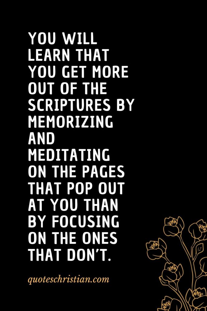 Quotes about the Bible (54): You will learn that you get more out of the Scriptures by memorizing and meditating on the pages that pop out at you than by focusing on the ones that don't.