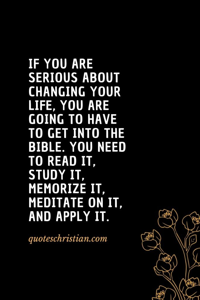 Quotes about the Bible (8): If you are serious about changing your life, you are going to have to get into the Bible. You need to read it, study it, memorize it, meditate on it, and apply it.
