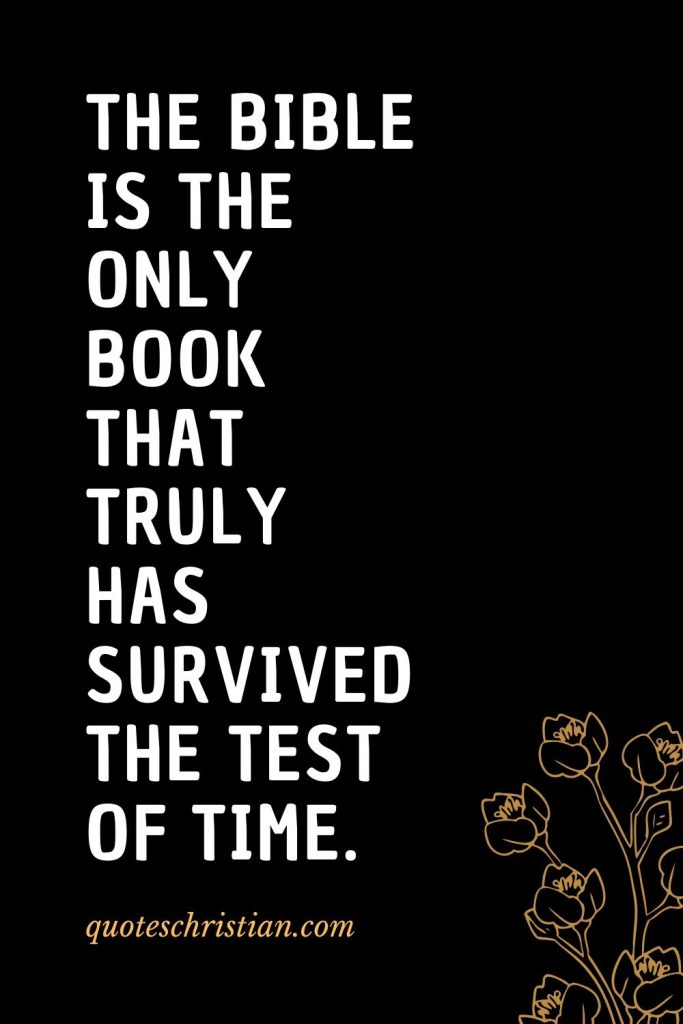 Quotes about the Bible (9): The Bible is the only book that truly has survived the test of time.