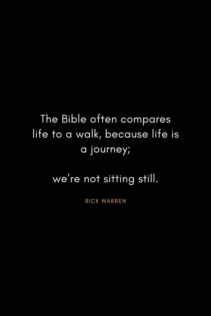 Rick Warren Quotes (1): The Bible often compares life to a walk, because life is a journey; we're not sitting still.