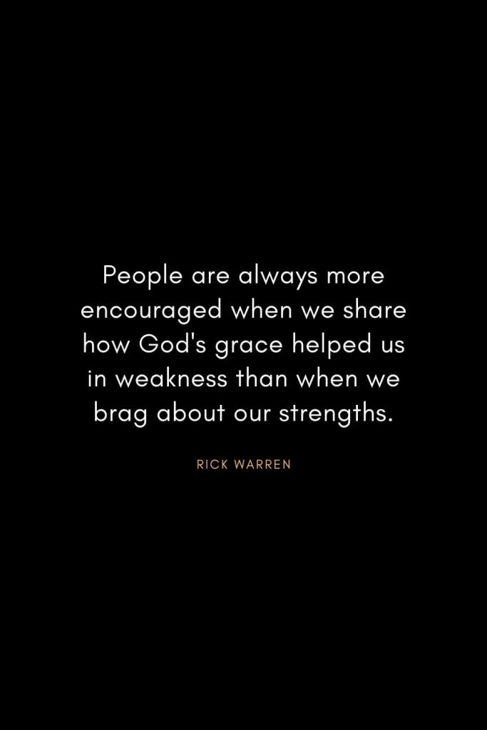Rick Warren Quotes (10): People are always more encouraged when we share how God's grace helped us in weakness than when we brag about our strengths.