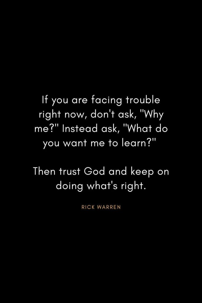 "Rick Warren Quotes (12): If you are facing trouble right now, don't ask, ""Why me?"" Instead ask, ""What do you want me to learn?"" Then trust God and keep on doing what's right."