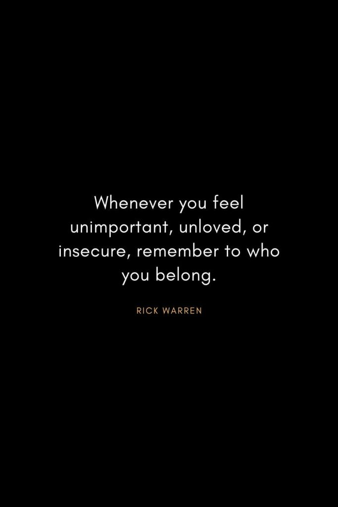 Rick Warren Quotes (13): Whenever you feel unimportant, unloved, or insecure, remember to who you belong.