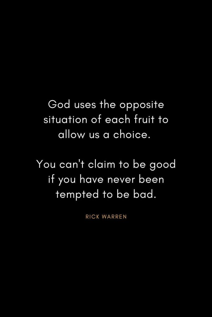 Rick Warren Quotes (14): God uses the opposite situation of each fruit to allow us a choice. You can't claim to be good if you have never been tempted to be bad.