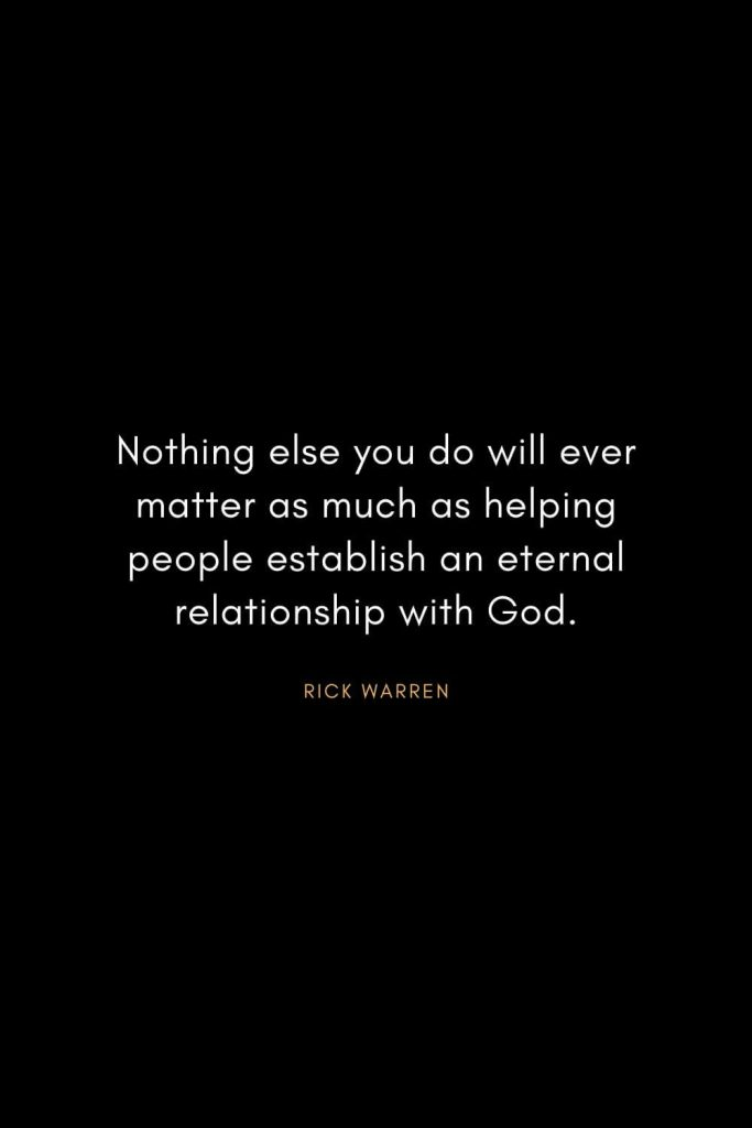 Rick Warren Quotes (15): Nothing else you do will ever matter as much as helping people establish an eternal relationship with God.