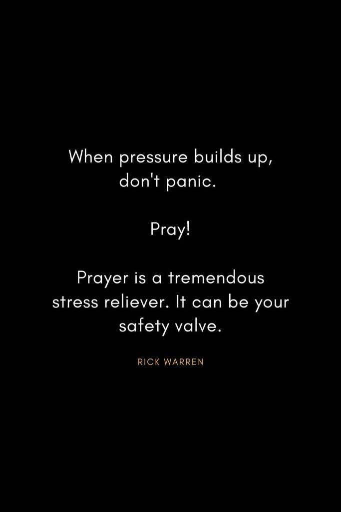 Rick Warren Quotes (16): When pressure builds up, don't panic. Pray! Prayer is a tremendous stress reliever. It can be your safety valve.