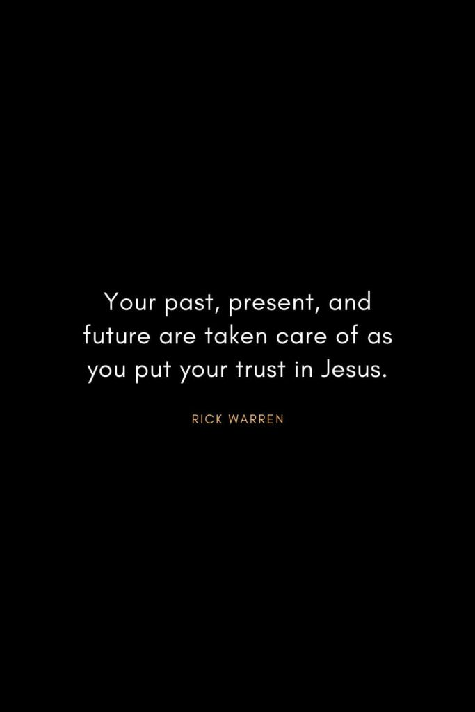 Rick Warren Quotes (18): Your past, present, and future are taken care of as you put your trust in Jesus.