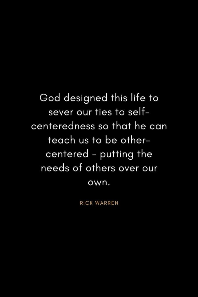 Rick Warren Quotes (2): God designed this life to sever our ties to self-centeredness so that he can teach us to be other-centered - putting the needs of others over our own.