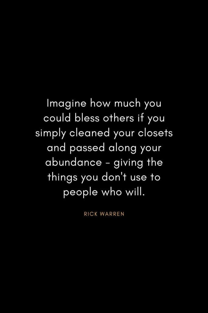Rick Warren Quotes (20): Imagine how much you could bless others if you simply cleaned your closets and passed along your abundance - giving the things you don't use to people who will.