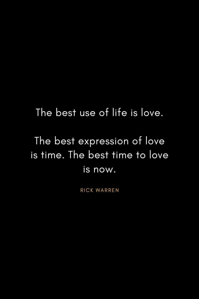 Rick Warren Quotes (21): The best use of life is love. The best expression of love is time. The best time to love is now.