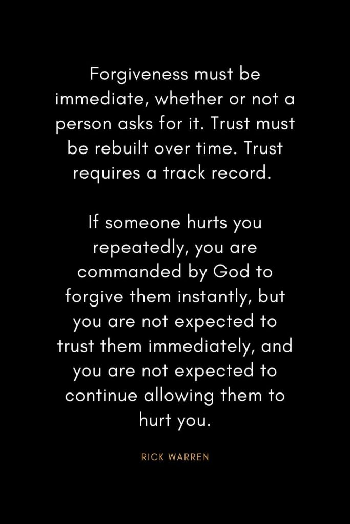 Rick Warren Quotes (22): Forgiveness must be immediate, whether or not a person asks for it. Trust must be rebuilt over time. Trust requires a track record. If someone hurts you repeatedly, you are commanded by God to forgive them instantly, but you are not expected to trust them immediately, and you are not expected to continue allowing them to hurt you.