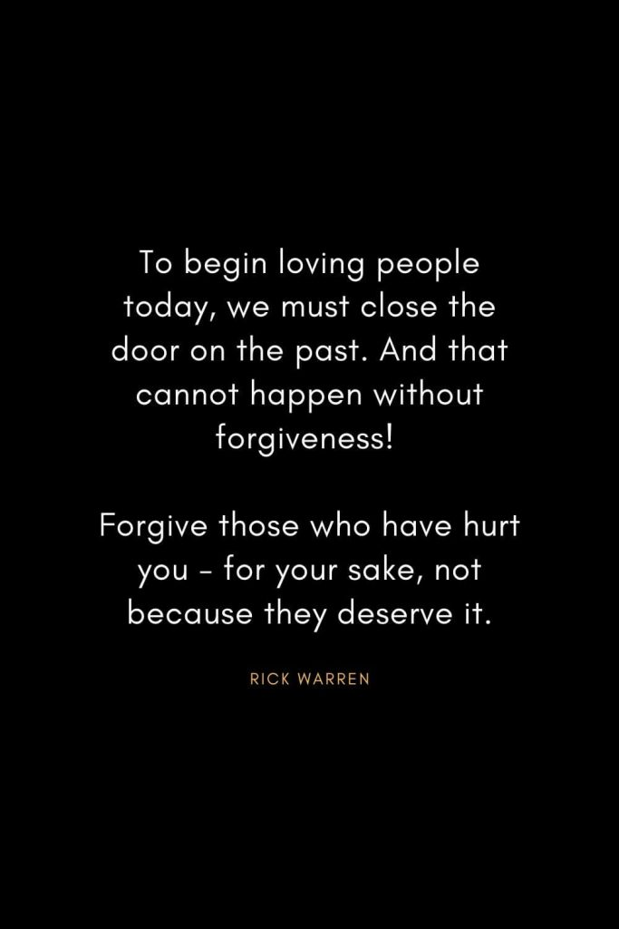 Rick Warren Quotes (23): To begin loving people today, we must close the door on the past. And that cannot happen without forgiveness! Forgive those who have hurt you - for your sake, not because they deserve it.