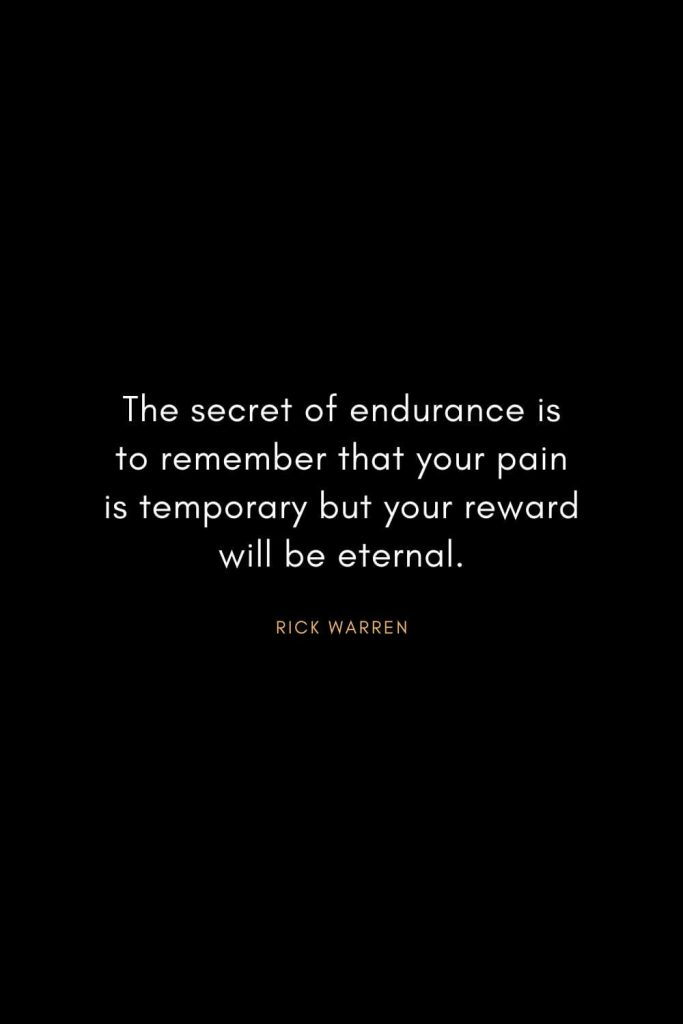 Rick Warren Quotes (24): The secret of endurance is to remember that your pain is temporary but your reward will be eternal.
