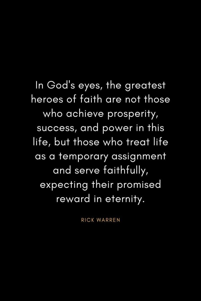 Rick Warren Quotes (25): In God's eyes, the greatest heroes of faith are not those who achieve prosperity, success, and power in this life, but those who treat life as a temporary assignment and serve faithfully, expecting their promised reward in eternity.
