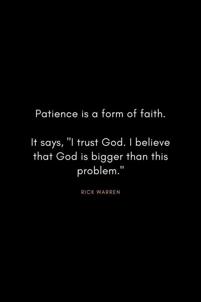 "Rick Warren Quotes (27): Patience is a form of faith. It says, ""I trust God. I believe that God is bigger than this problem."""