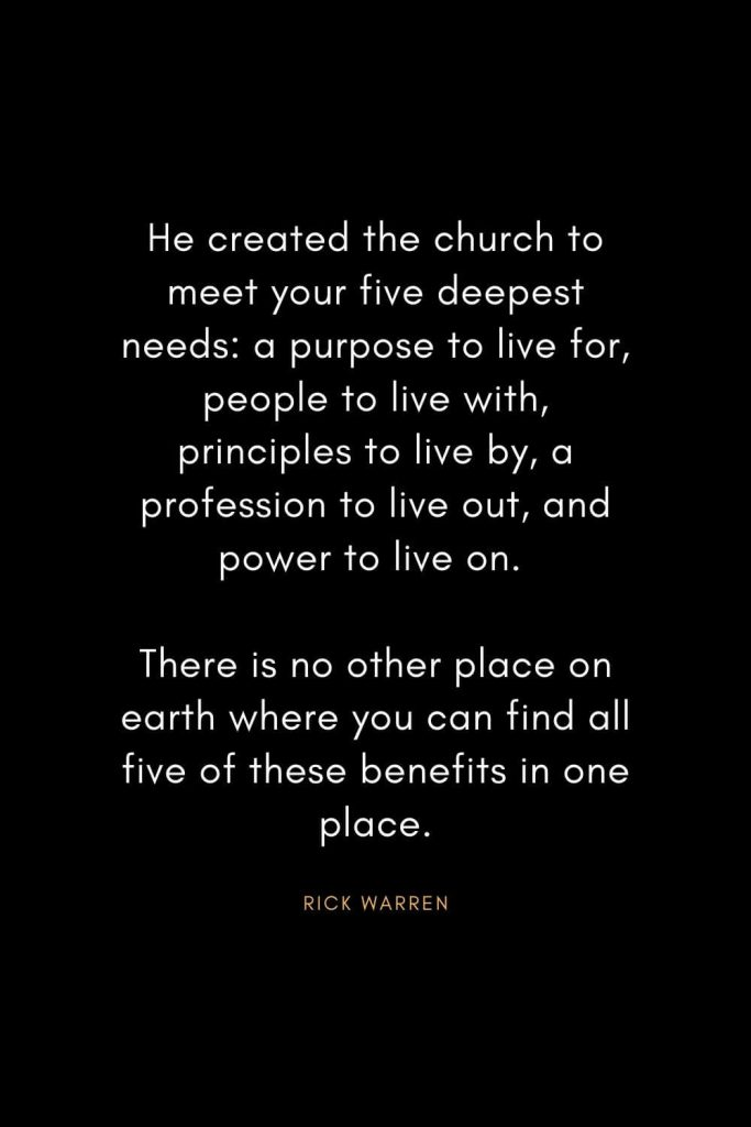 Rick Warren Quotes (28): He created the church to meet your five deepest needs: a purpose to live for, people to live with, principles to live by, a profession to live out, and power to live on. There is no other place on earth where you can find all five of these benefits in one place.