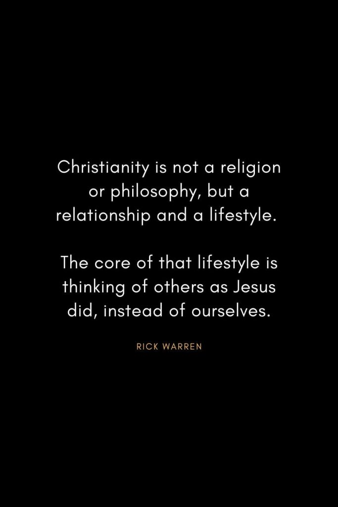 Rick Warren Quotes (31): Christianity is not a religion or philosophy, but a relationship and a lifestyle. The core of that lifestyle is thinking of others as Jesus did, instead of ourselves.