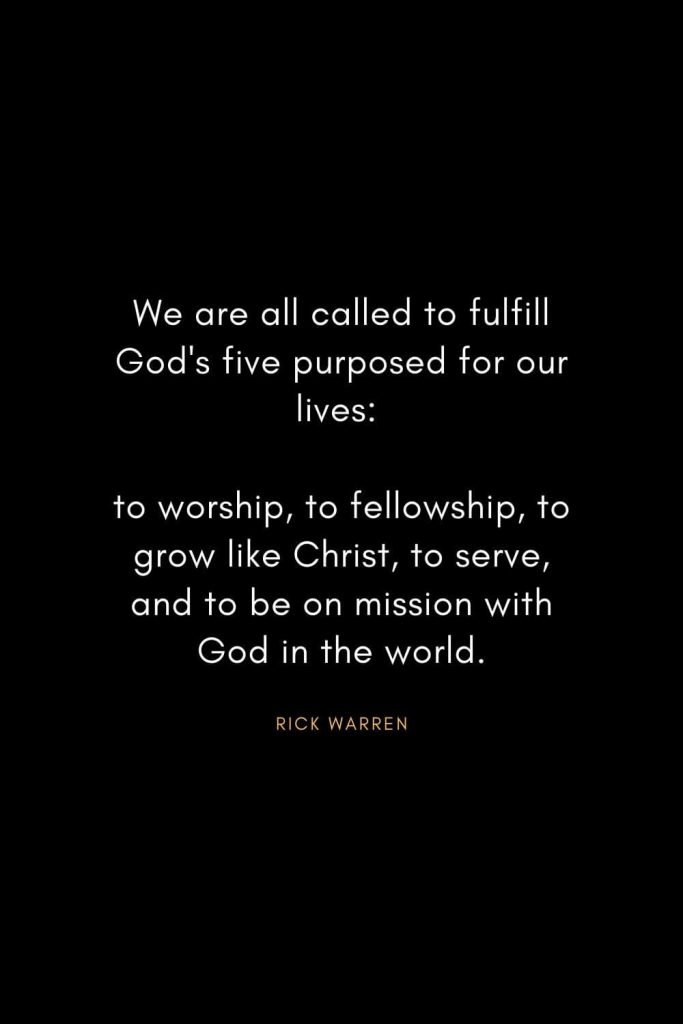 Rick Warren Quotes (32): We are all called to fulfill God's five purposed for our lives: to worship, to fellowship, to grow like Christ, to serve, and to be on mission with God in the world.