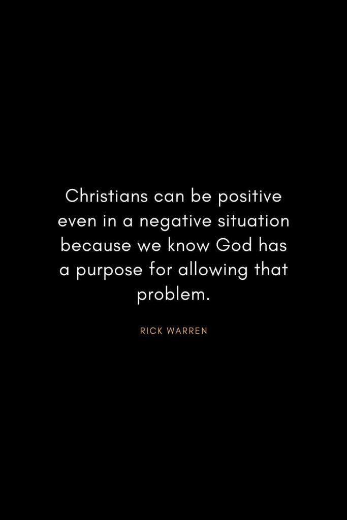 Rick Warren Quotes (33): Christians can be positive even in a negative situation because we know God has a purpose for allowing that problem.