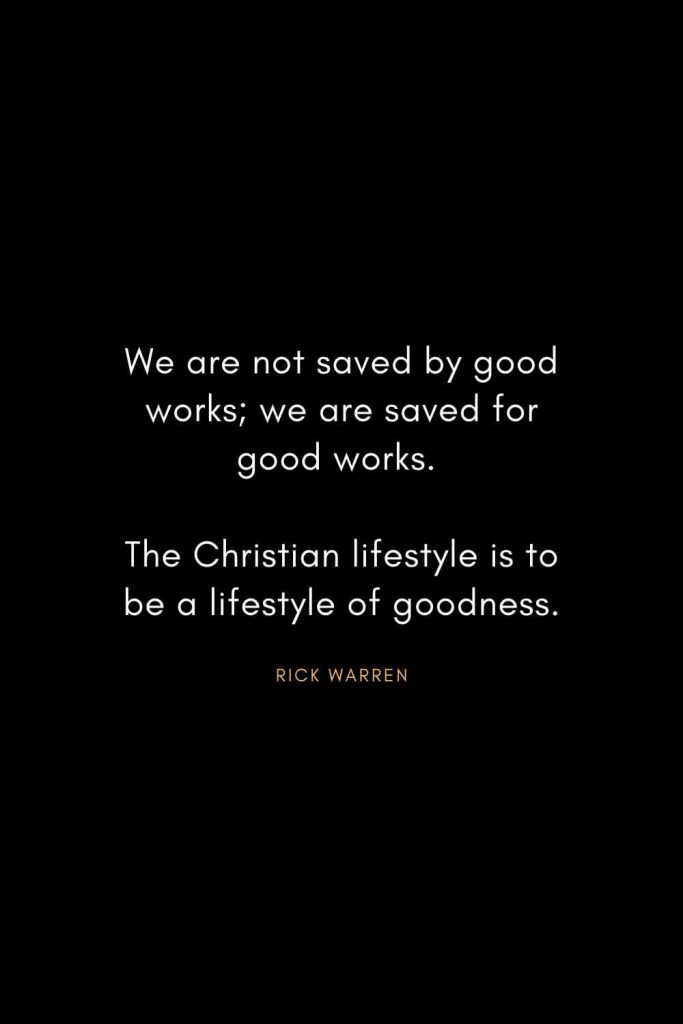 Rick Warren Quotes (34): We are not saved by good works; we are saved for good works. The Christian lifestyle is to be a lifestyle of goodness.