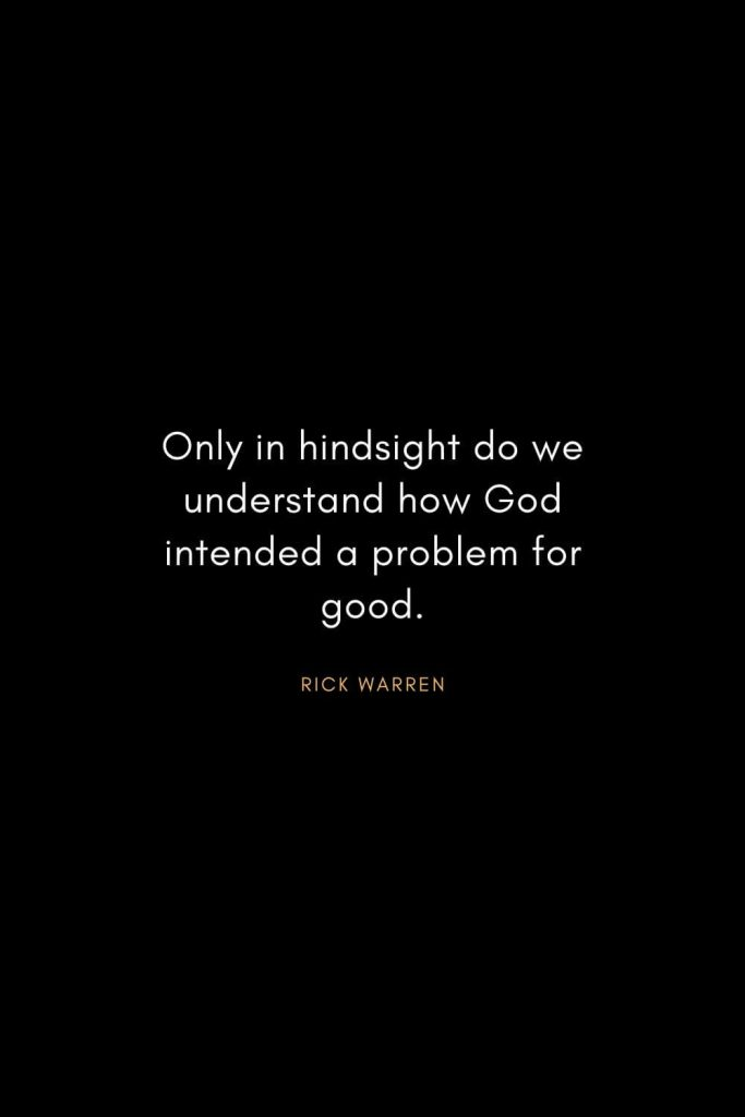 Rick Warren Quotes (35): Only in hindsight do we understand how God intended a problem for good.