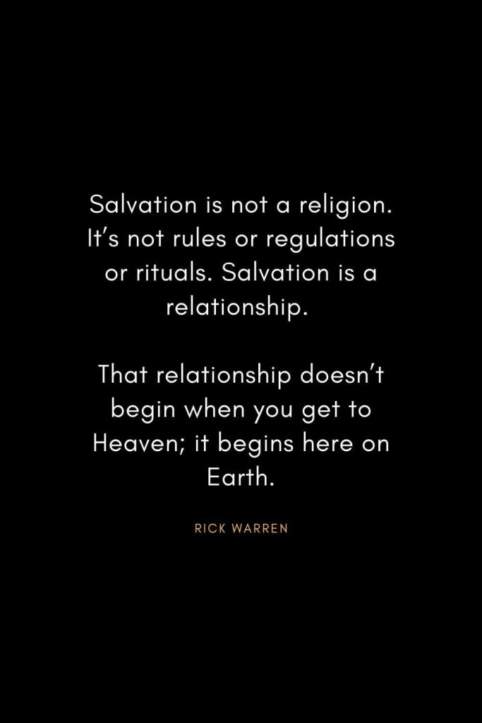Rick Warren Quotes (36): Salvation is not a religion. It's not rules or regulations or rituals. Salvation is a relationship. That relationship doesn't begin when you get to Heaven; it begins here on Earth.