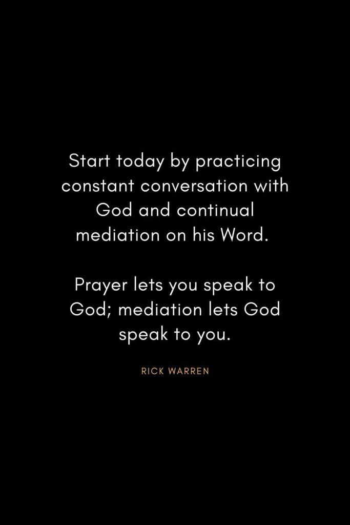 Rick Warren Quotes (39): Start today by practicing constant conversation with God and continual mediation on his Word. Prayer lets you speak to God; mediation lets God speak to you.