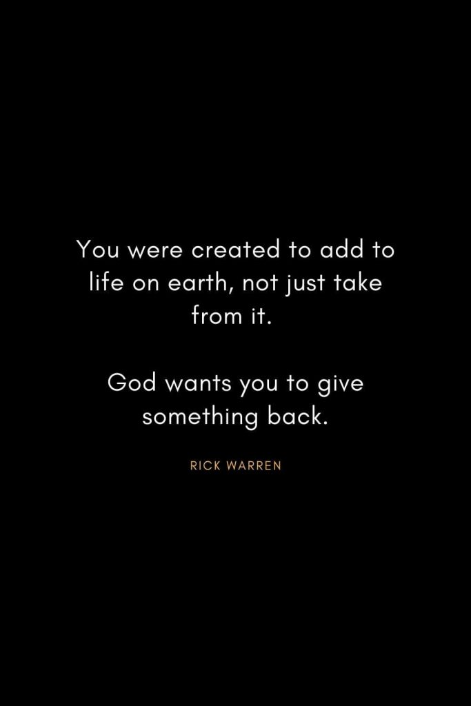 Rick Warren Quotes (4): You were created to add to life on earth, not just take from it. God wants you to give something back.