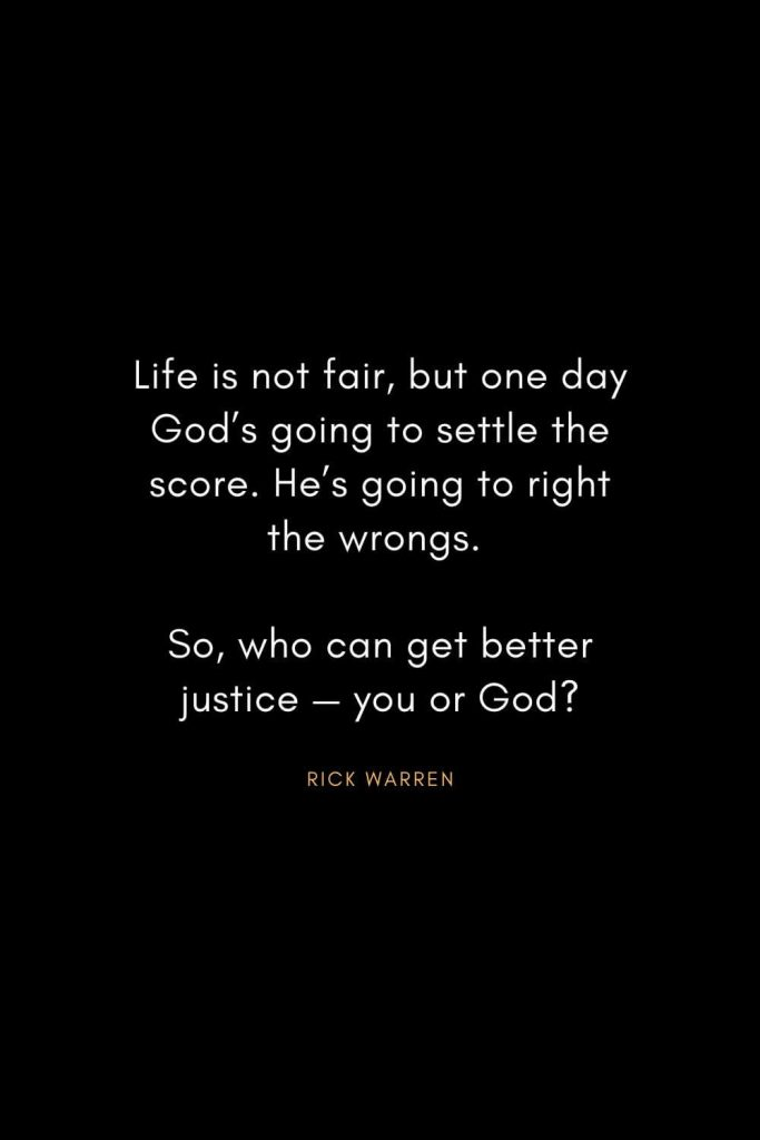 Rick Warren Quotes (44): Life is not fair, but one day God's going to settle the score. He's going to right the wrongs. So, who can get better justice — you or God?