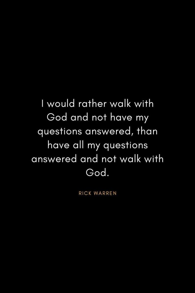 Rick Warren Quotes (46): I would rather walk with God and not have my questions answered, than have all my questions answered and not walk with God.