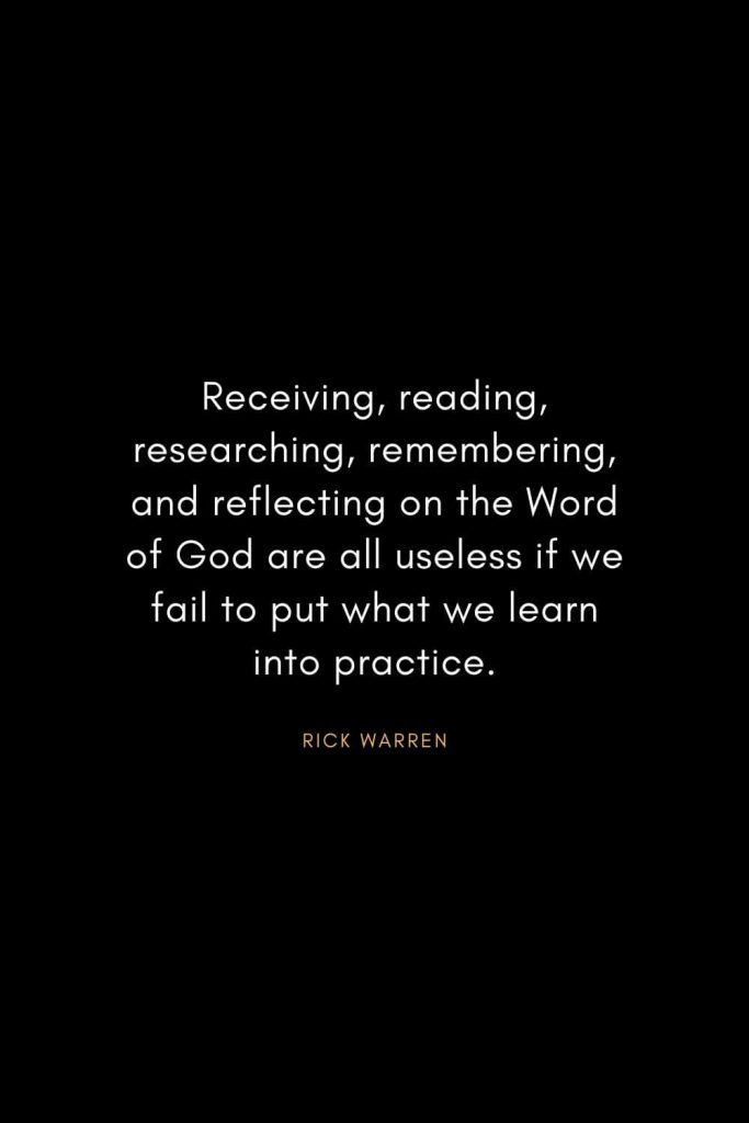 Rick Warren Quotes (47): Receiving, reading, researching, remembering, and reflecting on the Word of God are all useless if we fail to put what we learn into practice.